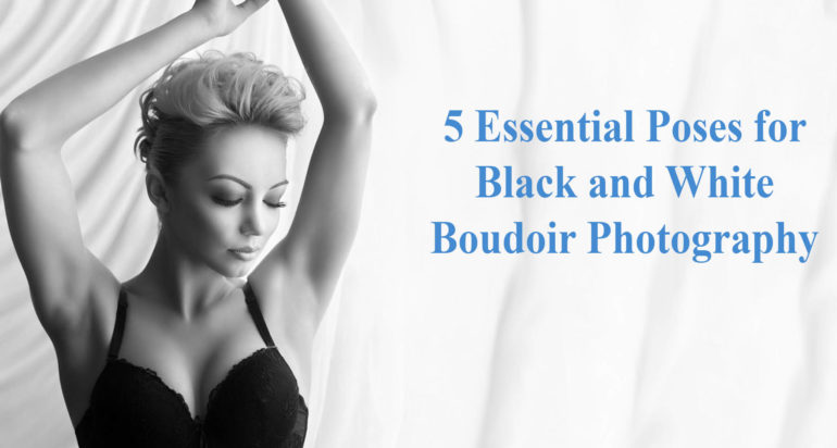 5 Essential Black and White Boudoir Poses for Today's Clients